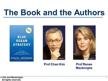 © Kim and Mauborgne All rights reserved. 0 The Book and the Authors Prof Renee Mauborgne © JOHN ABBOTT Prof Chan Kim © JOHN ABBOTT.