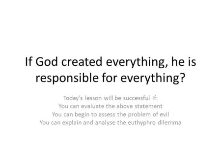 If God created everything, he is responsible for everything? Today's lesson will be successful if: You can evaluate the above statement You can begin to.