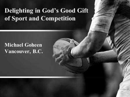 Delighting in God's Good Gift of Sport and Competition Michael Goheen Vancouver, B.C.