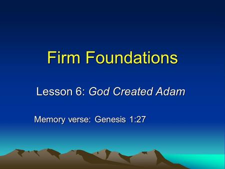 Firm Foundations Lesson 6: God Created Adam Memory verse: Genesis 1:27.