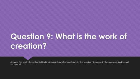 Question 9: What is the work of creation? Answer: The work of creation is God making all things from nothing, by the word of his power, in the space of.