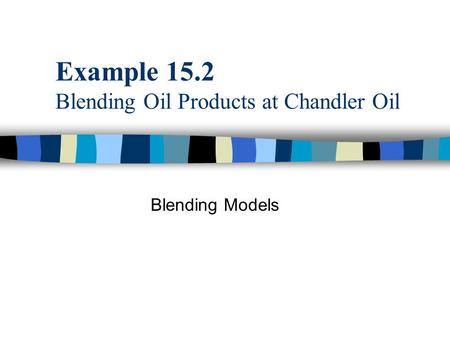 Example 15.2 Blending Oil Products at Chandler Oil Blending Models.