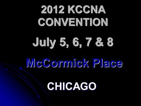 2012 KCCNA CONVENTION CHICAGO July 5, 6, 7 & 8 McCormick Place.