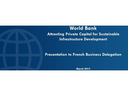 World Bank Attracting Private Capital for Sustainable Infrastructure Development Presentation to French Business Delegation March 2012.