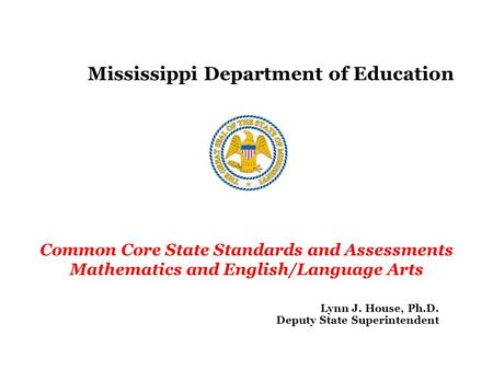 Mississippi Department of Education Common Core State Standards and Assessments Mathematics and English/Language Arts Lynn J. House, Ph.D. Deputy State.