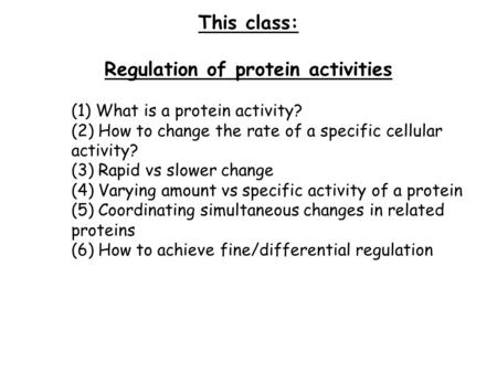 This class: Regulation of protein activities (1) What is a protein activity? (2) How to change the rate of a specific cellular activity? (3) Rapid vs slower.
