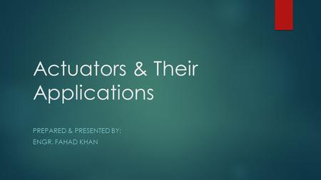 Actuators & Their Applications PREPARED & PRESENTED BY: ENGR. FAHAD KHAN.