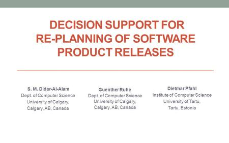 DECISION SUPPORT FOR RE-PLANNING OF SOFTWARE PRODUCT RELEASES S. M. Didar-Al-Alam Dept. of Computer Science University of Calgary, Calgary, AB, Canada.