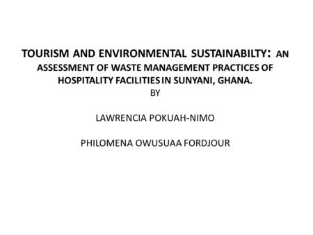 TOURISM AND ENVIRONMENTAL SUSTAINABILTY : AN ASSESSMENT OF WASTE MANAGEMENT PRACTICES OF HOSPITALITY FACILITIES IN SUNYANI, GHANA. BY LAWRENCIA POKUAH-NIMO.