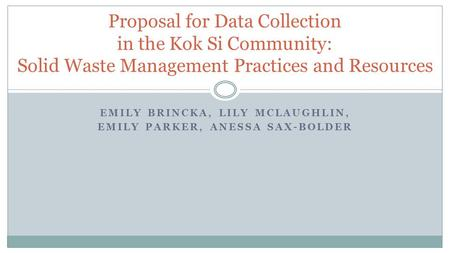 Proposal for Data Collection in the Kok Si Community: Solid Waste Management Practices and Resources EMILY BRINCKA, LILY MCLAUGHLIN, EMILY PARKER, ANESSA.