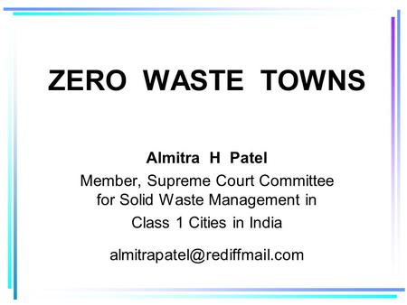 ZERO WASTE TOWNS Almitra H Patel Member, Supreme Court Committee for Solid Waste Management in Class 1 Cities in India