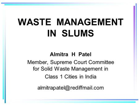 WASTE MANAGEMENT IN SLUMS Almitra H Patel Member, Supreme Court Committee for Solid Waste Management in Class 1 Cities in India