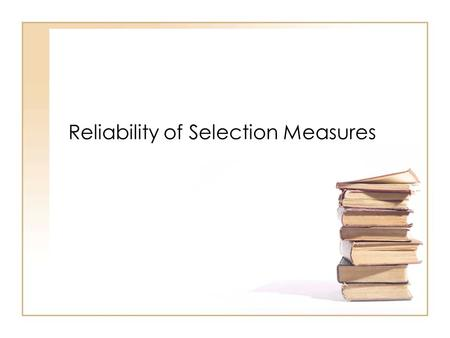 Reliability of Selection Measures. Reliability Defined The degree of dependability, consistency, or stability of scores on measures used in selection.