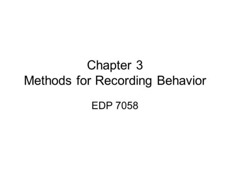 Chapter 3 Methods for Recording Behavior EDP 7058.