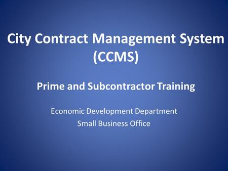 City Contract Management System (CCMS) Prime and Subcontractor Training Economic Development Department Small Business Office.