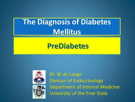 Dr. W de Lange Division of Endocrinology Department of Internal Medicine University of the Free State PreDiabetes The Diagnosis of Diabetes Mellitus.