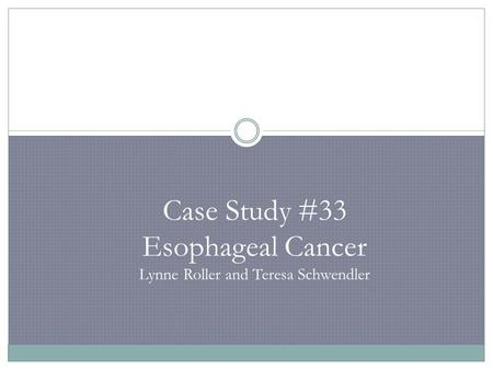 Case Study #33 Esophageal Cancer Lynne Roller and Teresa Schwendler