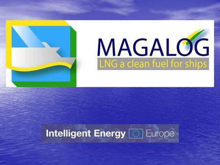 The project MAGALOG Marine Gas Fuel Logistics Liquified Natural Gas (LNG) as a fuel for ships Establishment of LNG supply chains in the Baltic Sea Region.