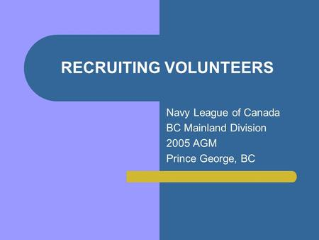 RECRUITING VOLUNTEERS Navy League of Canada BC Mainland Division 2005 AGM Prince George, BC.