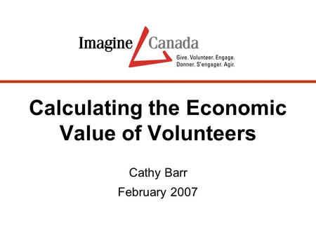 Calculating the Economic Value of Volunteers Cathy Barr February 2007.