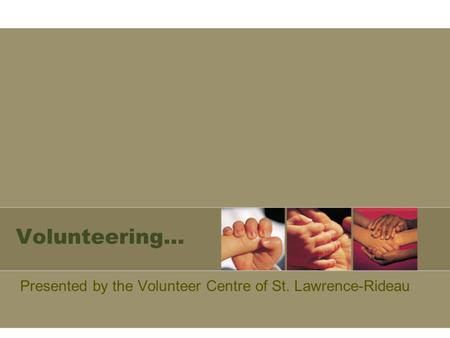 Volunteering… Presented by the Volunteer Centre of St. Lawrence-Rideau.