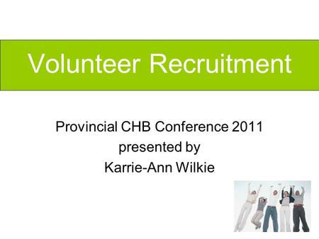 Volunteer Recruitment Provincial CHB Conference 2011 presented by Karrie-Ann Wilkie.