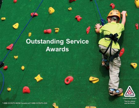 1 Outstanding Service Awards. 1-888-SCOUTS-NOW | scouts.ca | 1-888-SCOUTS-OUI Context for Change Action Plan Item 3.3 (n) called for enhanced recognition.