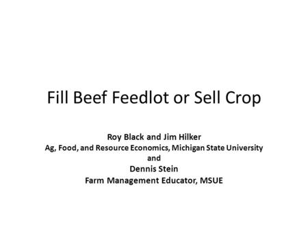 Fill Beef Feedlot or Sell Crop Roy Black and Jim Hilker Ag, Food, and Resource Economics, Michigan State University and Dennis Stein Farm Management Educator,
