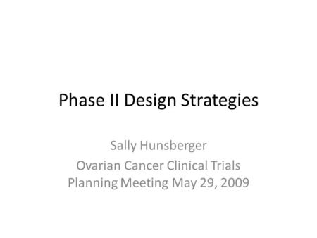 Phase II Design Strategies Sally Hunsberger Ovarian Cancer Clinical Trials Planning Meeting May 29, 2009.