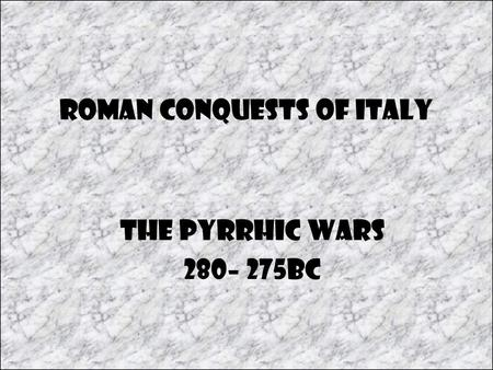 Roman Conquests of Italy The Pyrrhic Wars 280– 275BC.