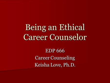 Being an Ethical Career Counselor EDP 666 Career Counseling Keisha Love, Ph.D.