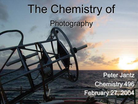 The Chemistry of Photography Peter Jantz Chemistry 496 February 27, 2004.