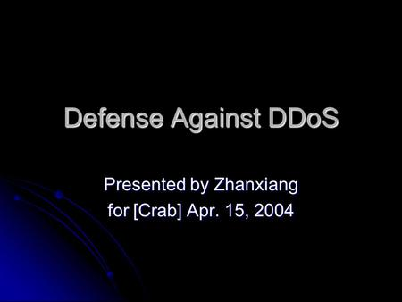 Defense Against DDoS Presented by Zhanxiang for [Crab] Apr. 15, 2004.