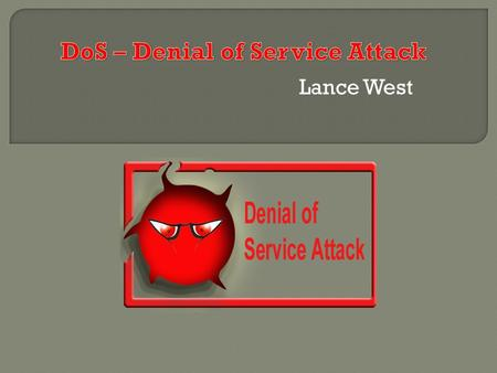 Lance West.  Just what is a Denial of Service (DoS) attack, and just how can it be used to attack a network.  A DoS attack involves exploiting operating.