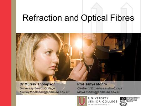Refraction and Optical Fibres Dr Murray Thompson University Senior College Prof Tanya Monro Centre of Expertise in Photonics.
