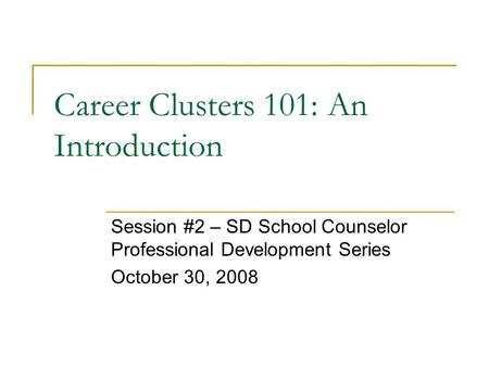 Career Clusters 101: An Introduction Session #2 – SD School Counselor Professional Development Series October 30, 2008.
