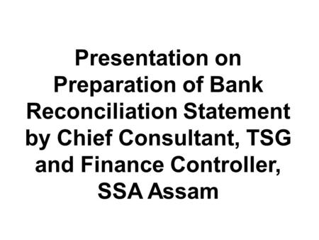 Presentation on Preparation of Bank Reconciliation Statement by Chief Consultant, TSG and Finance Controller, SSA Assam.