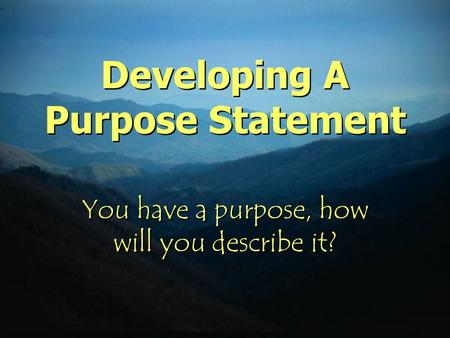 Developing A Purpose Statement You have a purpose, how will you describe it?