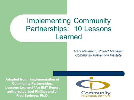 Implementing Community Partnerships: 10 Lessons Learned Gary Neumann, Project Manager Community Prevention Institute Adapted from: Implementation of Community.
