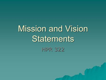Mission and Vision Statements HPR 322. Vision Statement Project image of organization Inspiring, clear challenging, empower staff (and customers/clients)