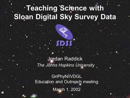 Teaching Science with Sloan Digital Sky Survey Data GriPhyN/iVDGL Education and Outreach meeting March 1, 2002 Jordan Raddick The Johns Hopkins University.