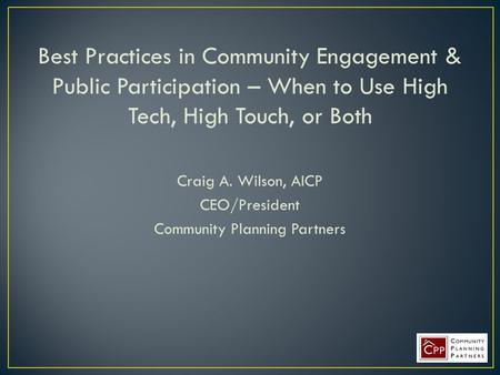 Best Practices in Community Engagement & Public Participation – When to Use High Tech, High Touch, or Both Craig A. Wilson, AICP CEO/President Community.