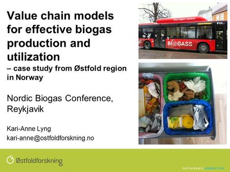 Value chain models for effective biogas production and utilization – case study from Østfold region in Norway Nordic Biogas Conference, Reykjavik Kari-Anne.