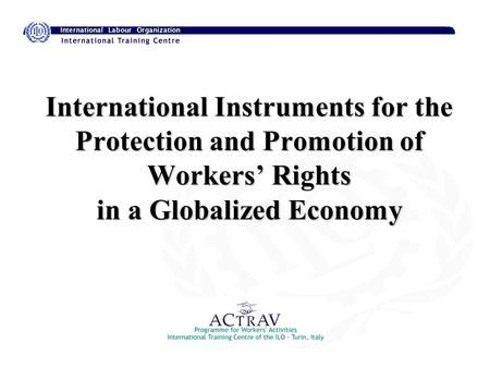 International Instruments for the Protection and Promotion of Workers' Rights in a Globalized Economy.