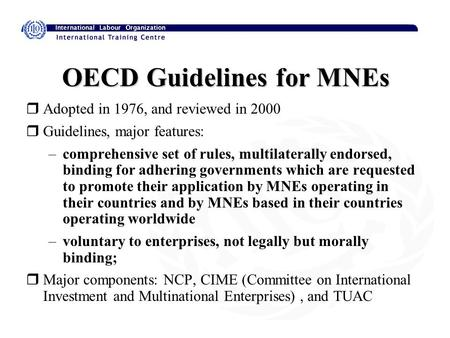 OECD Guidelines for MNEs rAdopted in 1976, and reviewed in 2000 rGuidelines, major features: –comprehensive set of rules, multilaterally endorsed, binding.
