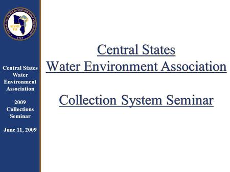Central States Water Environment Association 2009 Collections Seminar June 11, 2009 Central States Water Environment Association Collection System Seminar.