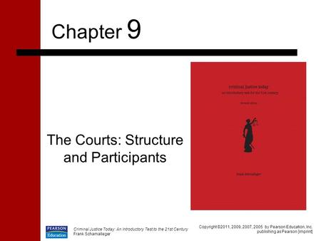 Criminal Justice Today: An Introductory Test to the 21st Century Frank Schamalleger The Courts: Structure and Participants Chapter 9 Copyright ©2011, 2009,
