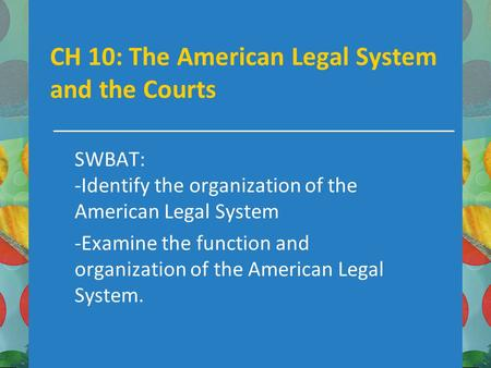 CH 10: The American Legal System and the Courts SWBAT: -Identify the organization of the American Legal System -Examine the function and organization of.