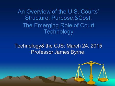 Technology& the CJS: March 24, 2015 Professor James Byrne Technology& the CJS: March 24, 2015 Professor James Byrne An Overview of the U.S. Courts' Structure,