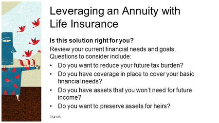 Leveraging an Annuity with Life Insurance Is this solution right for you? Review your current financial needs and goals. Questions to consider include: